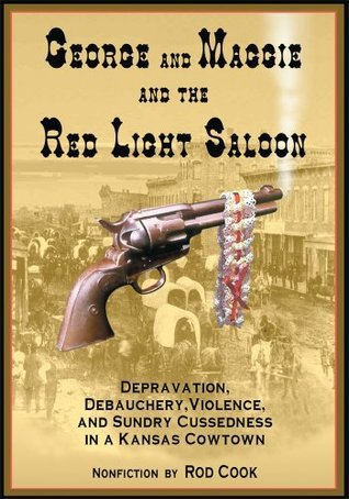 George And Maggie And The Red Light Saloon: Depravation, Debauchery, Violence, And Sundry Cussedness In A Kansas Cowtown  by  Rod Cook