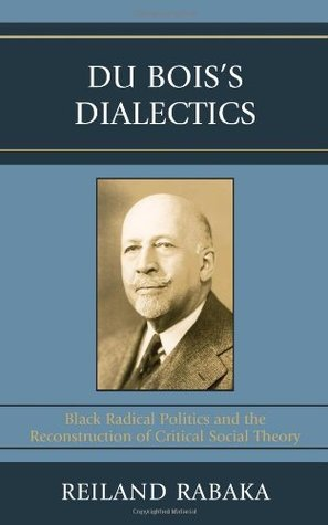 Du Boiss Dialectics: Black Radical Politics and the Reconstruction of Critical Social Theory  by  Reiland Rabaka