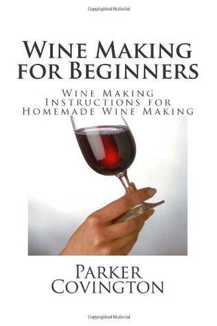 Wine Making for Beginners: Wine Making Instructions for Homemade Wine Making Parker Covington