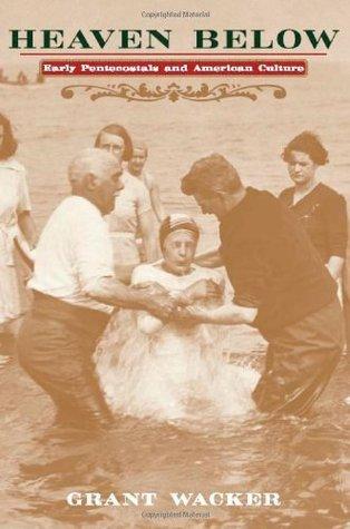 Heaven Below: Early Pentecostals and American Culture Grant Wacker