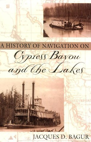 A History of Navigation on Cypress Bayou and the Lakes  by  Jacques D. Bagur