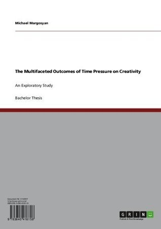 The Multifaceted Outcomes of Time Pressure on Creativity: An Exploratory Study Michael Margosyan