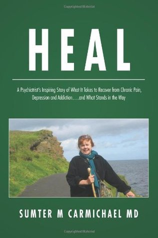 Heal: A Psychiatrists Inspiring Story of What It Takes to Recover from Chronic Pain, Depression, and Addiction...and What Stands in the Way  by  Sumter M. Carmichael