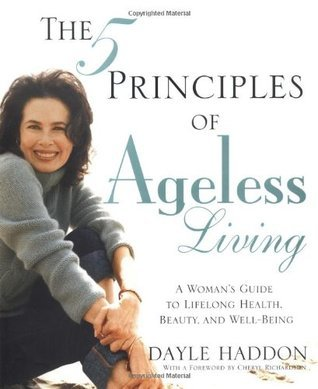 The 5 Principles of Ageless Living: A Womans Guide to Lifelong Health, Beauty, and Well-Being Dayle Haddon
