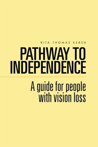 Pathway to Independence: A guide for people with vision loss Rita Thomas Kersh