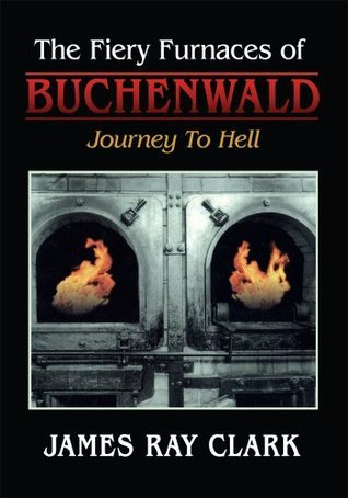 The Fiery Furnaces of Buchenwald: Journey To Hell James Ray Clark