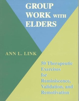 Group Work With Elders: 50 Therapeutic Exercises for Reminiscence, Validation, and Remotivation Ann L. Link