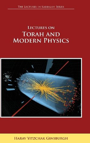 Lectures on Torah and Modern Physics (the Lectures in Kabbalah Series) Harav Yitzchak Ginsburgh