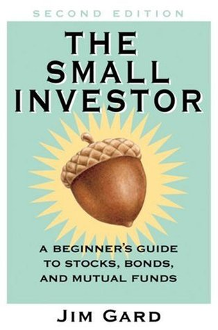 The Small Investor: A Beginners Guide to Stocks, Bonds, and Mutual Funds Jim Gard