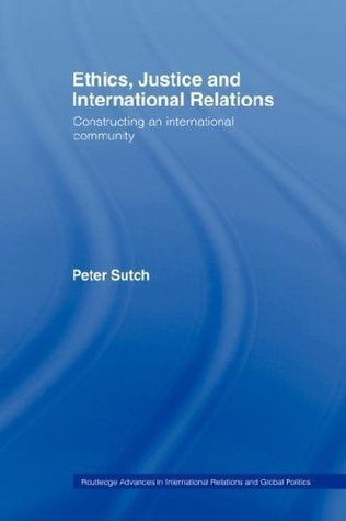 Ethics, Justice and International Relations: Constructing an International Community Peter Sutch