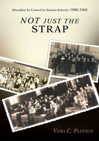 Not Just the Strap: Discipline Control in Ontario Schools:  1900-1960 by Vera Pletsch