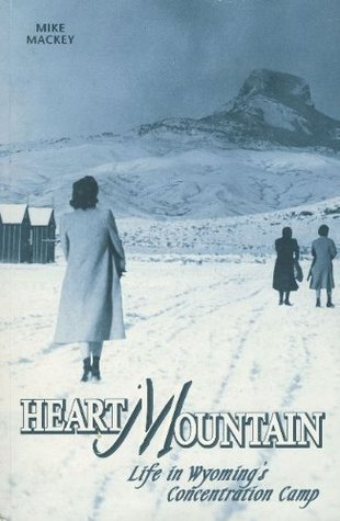 Heart Mountain: Life in Wyomings Concentration Camp  by  Mike Mackey