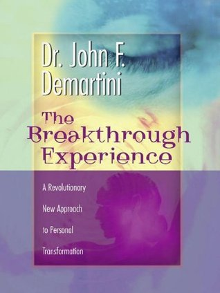 The Breakthrough Experience: A Revolutionary New Approach to Personal Transformation  by  John F. Demartini