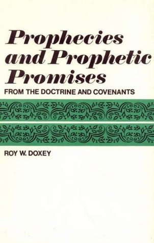 Prophecies and Prophetic Promises from the Doctrine and Covenants Roy W. Doxey