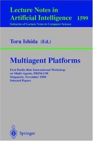 Multiagent Platforms: First Pacific Rim International Workshop on Multi-Agents, PRIMA98, Singapore, November 23, 1998, Selected Papers (Lecture Notes ... / Lecture Notes in Artificial Intelligence) Toru Ishida