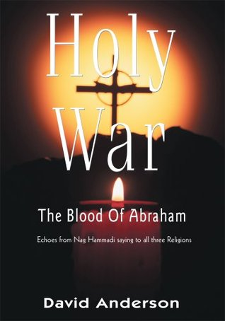 Holy War The Blood of Abraham: Echoes from Nag Hammadi saying to all three Religions I am not the God you think you know David Anderson