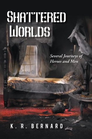 Shattered Worlds : Several Journeys of Heroes and Men  by  K. R. Bernard
