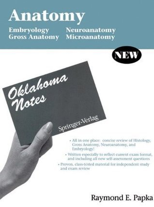 Anatomy: Embryology - Gross Anatomy - Neuroanatomy - Microanatomy (Oklahoma Notes)  by  Raymond E. Papka