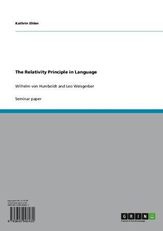 The Relativity Principle in Language: Wilhelm von Humboldt and Leo Weisgerber  by  Kathrin Ehlen