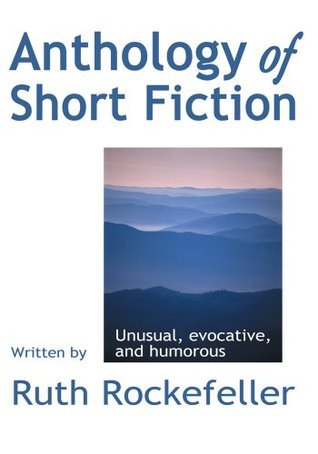 Anthology of Short Fiction: Unusual, Evocative, and Humorous  by  Romy Rockefeller