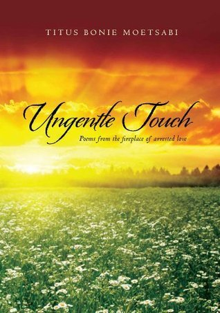 Ungentle Touch: Poems from the fireplace of arrested love Titus Moetsabi
