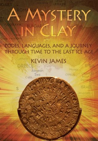 A Mystery in Clay: Codes, Languages, and a Journey Through Time To the Last Ice Age Kevin James
