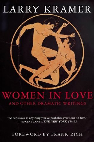 Women in Love and Other Dramatic Writings: Women in Love, Sissies Scrapbook, A Minor Dark Age, Just Say No, The Farce in Just Saying No Larry Kramer