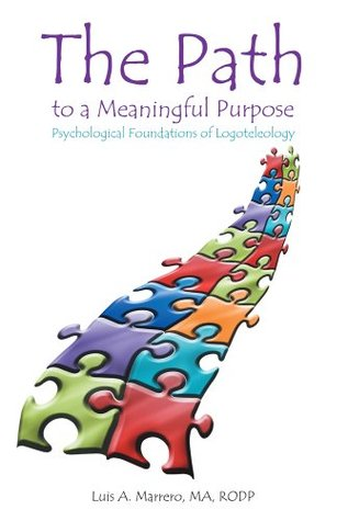 The Path to a Meaningful Purpose: Psychological Foundations of Logoteleology Luis A. Marrero MA RODP