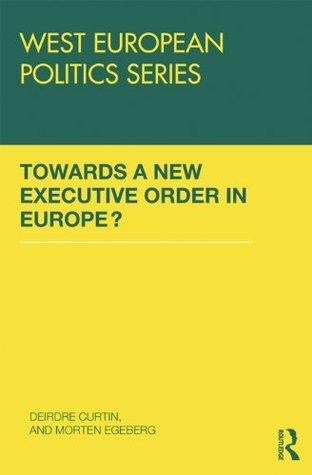 TOWARDS A NEW EXECUTIVE ORDER IN EU (West European Politics Series)  by  Deirdre Curtin