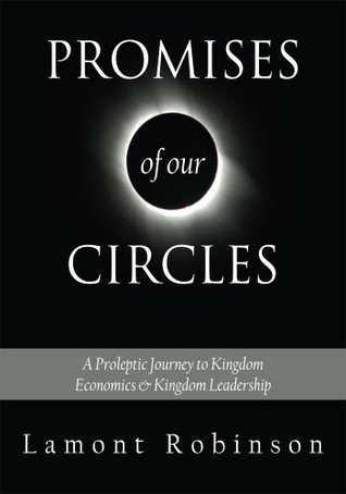 PROMISES OF OUR CIRCLES::A Proleptic Journey to Kingdom Economics & Kingdom Leadership  by  Lamont Robinson