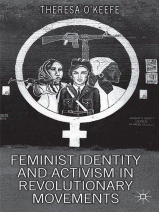Feminist Identity Development and Activism in Revolutionary Movements Theresa OKeefe