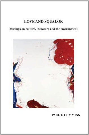 LOVE AND SQUALOR: Musings on culture, literature and the environment Paul F. Cummins
