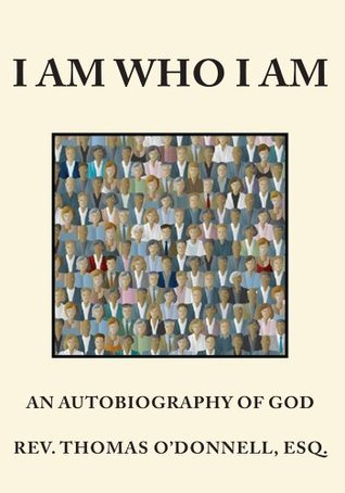 I Am Who I Am:An Autobiography of GOD Thomas ODonnell