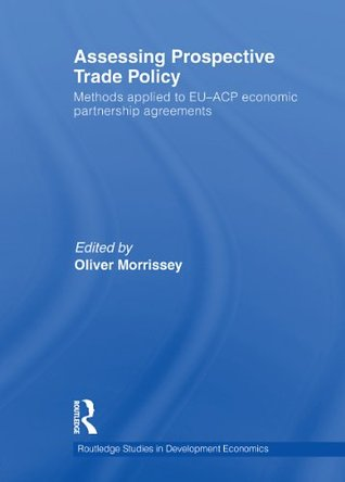 Assessing Prospective Trade Policy: Methods Applied to EU-ACP Economic Partnership Agreements (Routledge Studies in Development Economics)  by  Oliver Morrissey