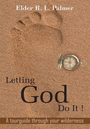 Letting God Do It !:A tourguide through your wilderness Elder R. L. Palmer