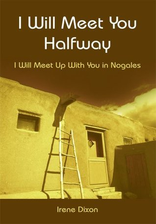 I Will Meet You Halfway:I Will Meet Up With You in Nogales Irene Dixon
