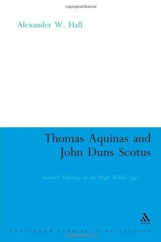Thomas Aquinas and John Duns Scotus: Natural Theology in the High Middle Ages Alexander W. Hall