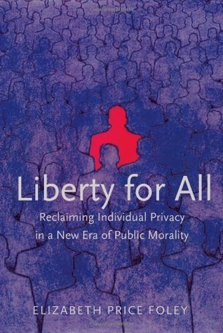 Liberty For All: Reclaiming Individual Privacy In A New Era Of Public Morality Elizabeth Price Foley