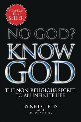 No God? Know God : The Non Religious Secret To An Infinite Life Neil Curtis