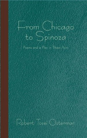 From Chicago to Spinoza: Poems and a Play in Three Acts Robert Tosei Osterman