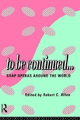 To Be Continued...: Soap Operas Around the World Robert C. Allen