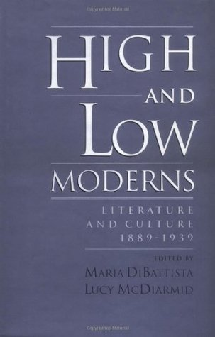 High and Low Moderns: Literature and Culture, 1889-1939  by  Maria DiBattista