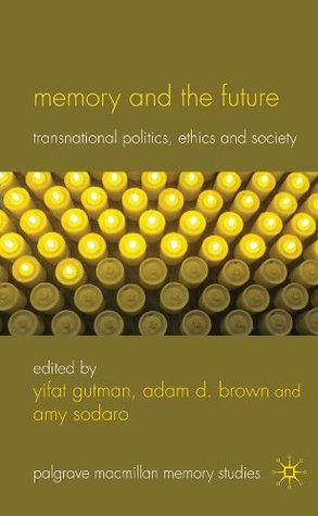 Memory and the Future: Transnational Politics, Ethics and Society  by  Yifat Gutman