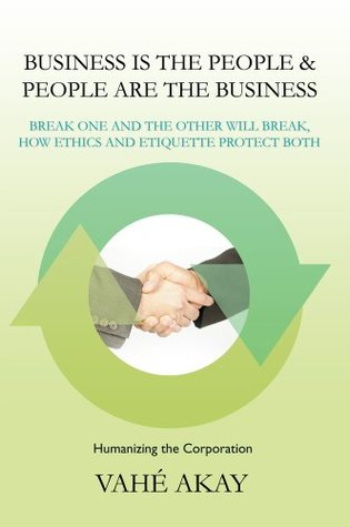 Business is the People & People are the Business : Break one and the other will break, How ethics and etiquette protect both Vahe Akay