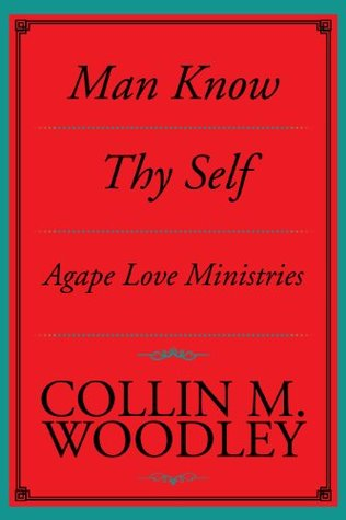 Man Know Thy Self : Agape Love Ministries Collin M. Woodley