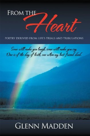 From The Heart: Poetry Derived from Lifes Trials and Tribulations  by  Glenn Madden