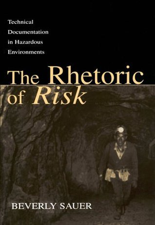 The Rhetoric of Risk: Technical Documentation in Hazardous Environments (Rhetoric, Knowledge, and Society Series) Beverly A. Sauer
