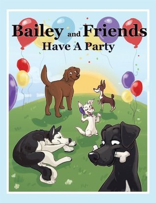 Bailey and Friends Have a Party  by  C.J. Cousins