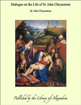 Dialogue on the Life of St. John Chrysostom John Chrysostom