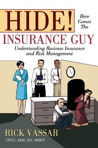 Hide! Here Comes The Insurance Guy: Understanding Business Insurance and Risk Management Rick Vassar